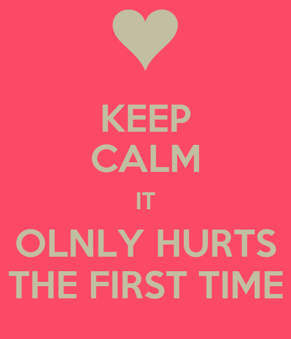 KEEP CALM IT OLNLY HURTS THE FIRST TIME