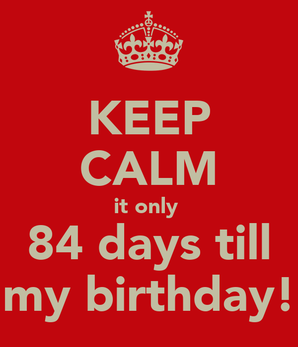 KEEP CALM it only  84 days till my birthday!