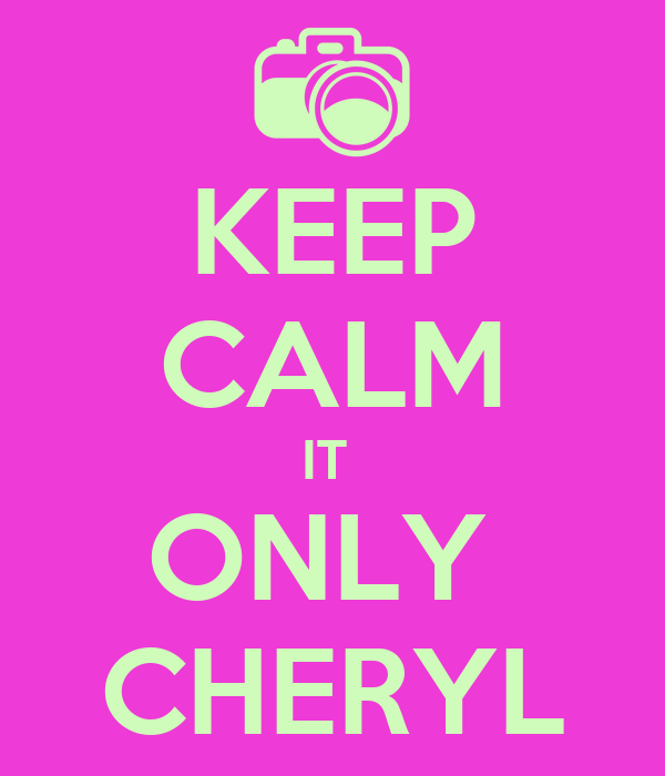 KEEP CALM IT  ONLY  CHERYL