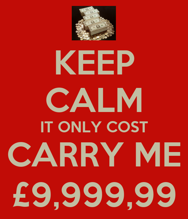KEEP CALM IT ONLY COST CARRY ME £9,999,99
