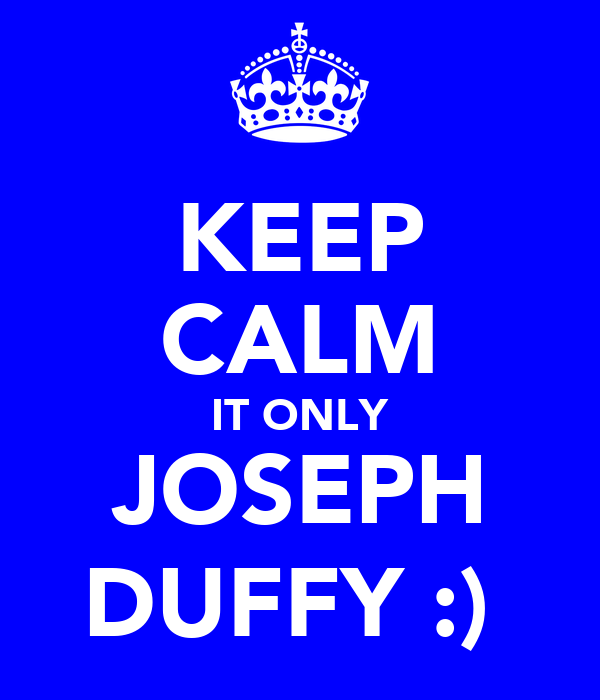 KEEP CALM IT ONLY JOSEPH DUFFY :)
