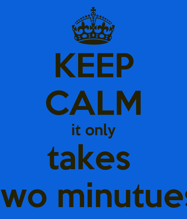KEEP CALM it only takes  two minutues