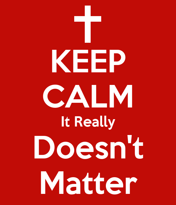 KEEP CALM It Really Doesn't Matter