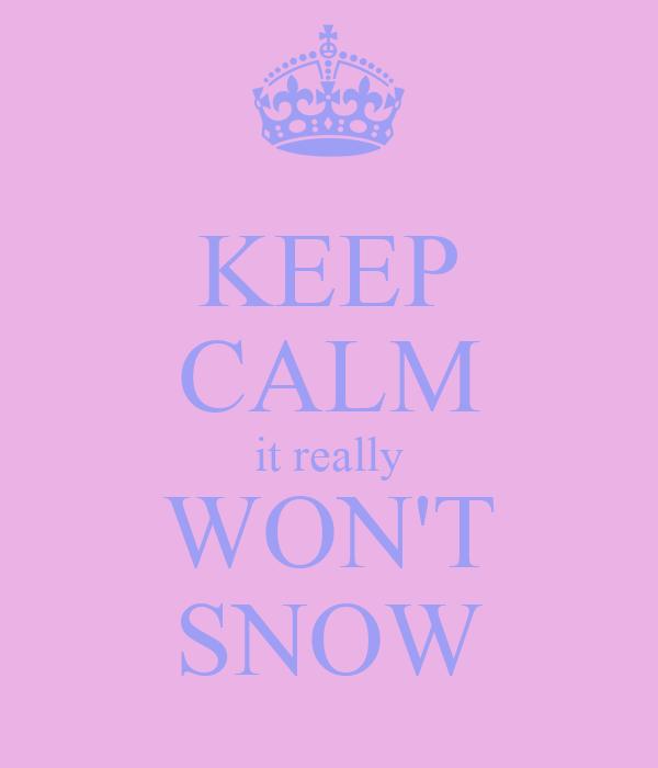KEEP CALM it really WON'T SNOW