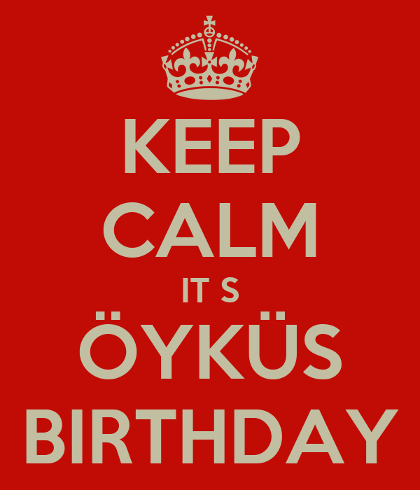 KEEP CALM IT S ÖYKÜS BIRTHDAY