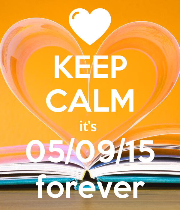 KEEP CALM it's  05/09/15 forever