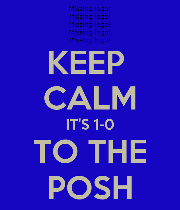 KEEP  CALM IT'S 1-0 TO THE POSH