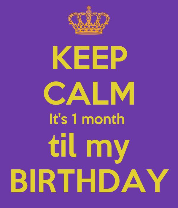 KEEP CALM It's 1 month  til my BIRTHDAY