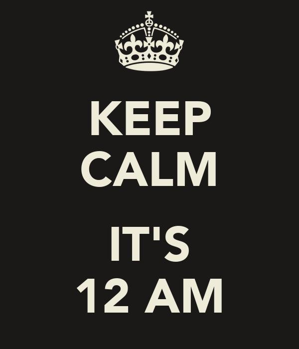 KEEP CALM  IT'S 12 AM