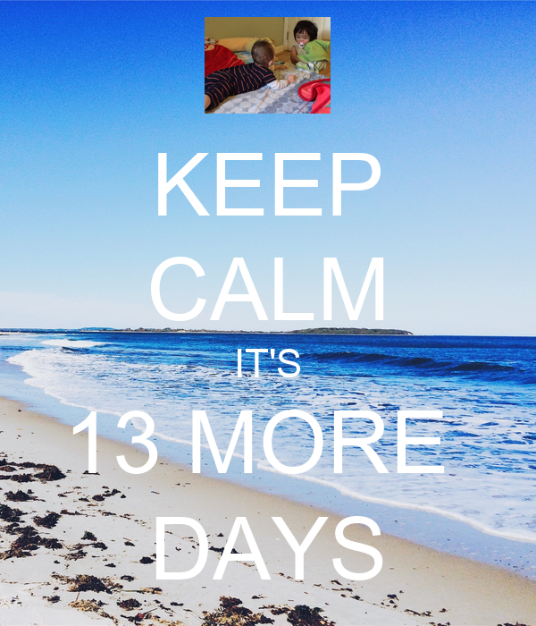 KEEP CALM IT'S 13 MORE  DAYS