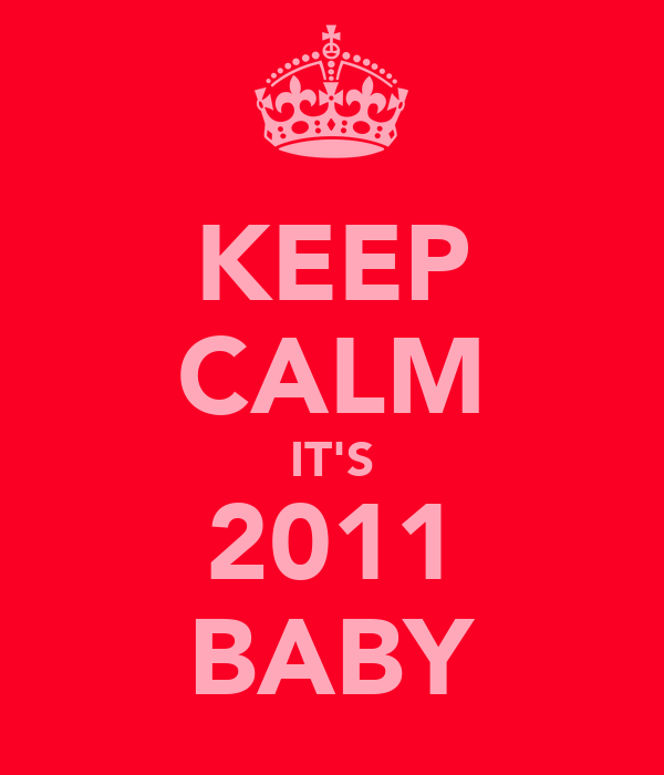 KEEP CALM IT'S 2011 BABY