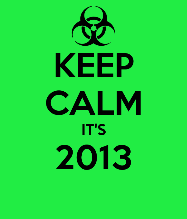 KEEP CALM IT'S 2013