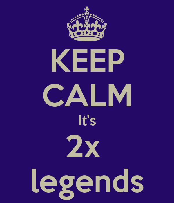KEEP CALM It's 2x  legends