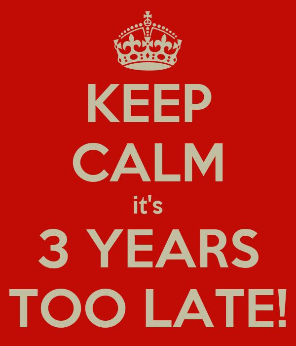 KEEP CALM it's 3 YEARS TOO LATE!