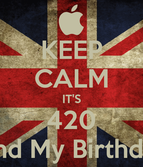 KEEP CALM IT'S 420 And My Birthday