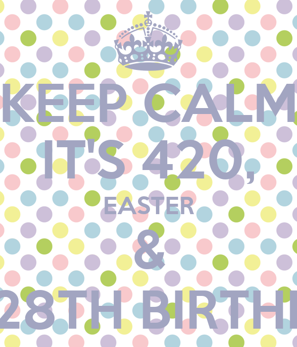 KEEP CALM IT'S 420, EASTER & MY 28TH BIRTHDAY