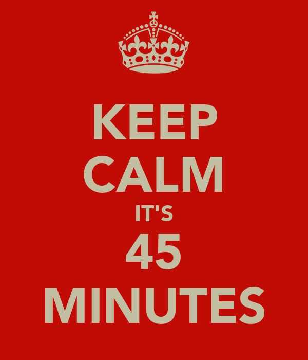 KEEP CALM IT'S 45 MINUTES