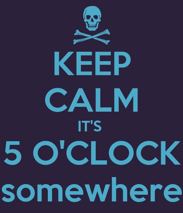 KEEP CALM IT'S  5 O'CLOCK somewhere