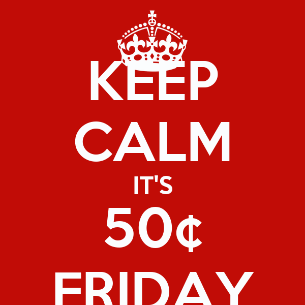 KEEP CALM IT'S 50¢ FRIDAY