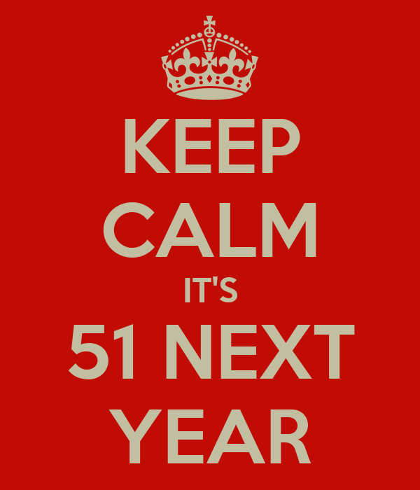 KEEP CALM IT'S 51 NEXT YEAR