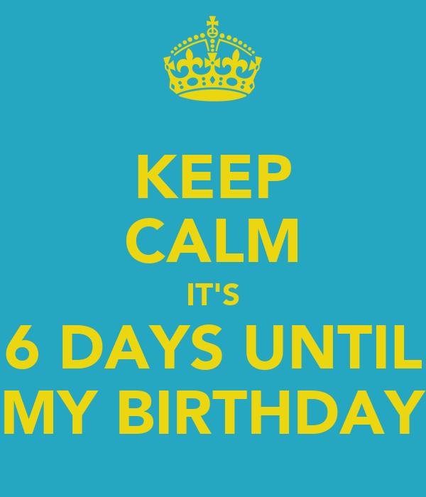 KEEP CALM IT'S 6 DAYS UNTIL MY BIRTHDAY