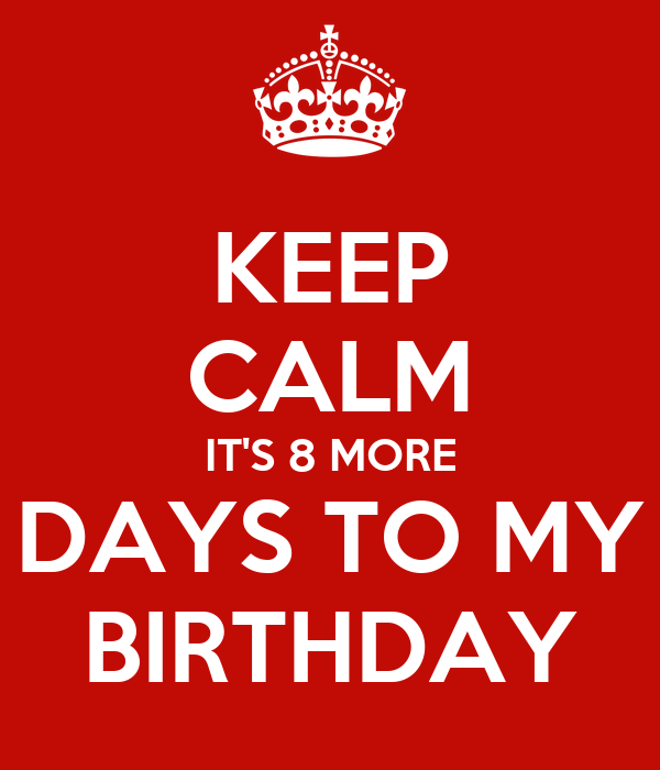 KEEP CALM IT'S 8 MORE  DAYS TO MY  BIRTHDAY