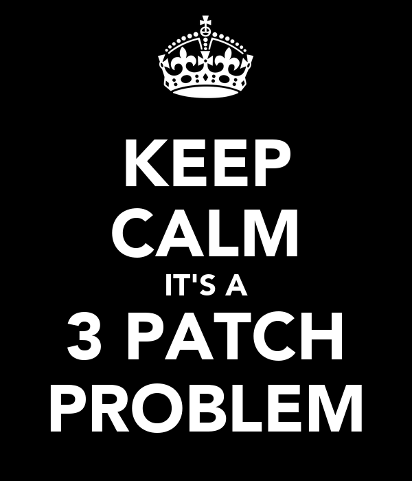 KEEP CALM IT'S A 3 PATCH PROBLEM