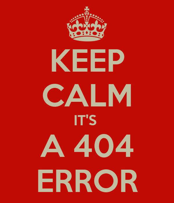 KEEP CALM IT'S  A 404 ERROR