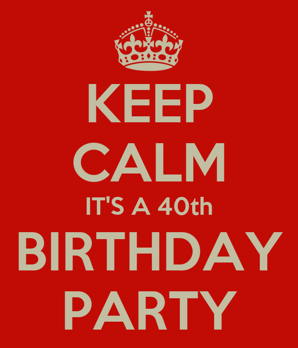 KEEP CALM IT'S A 40th BIRTHDAY PARTY