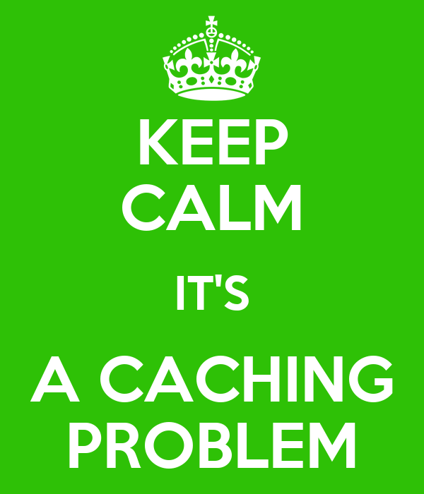 KEEP CALM IT'S A CACHING PROBLEM