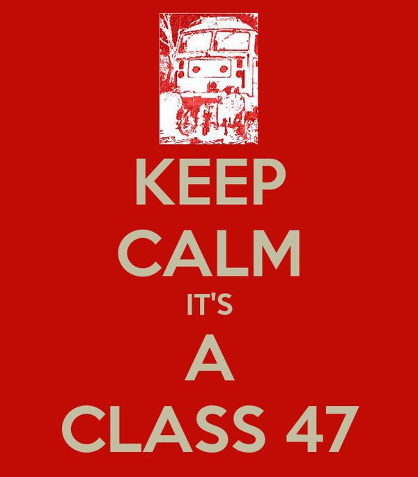 KEEP CALM IT'S  A  CLASS 47