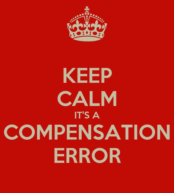 KEEP CALM IT'S A COMPENSATION ERROR