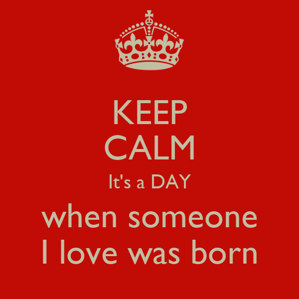 KEEP CALM It's a DAY when someone I love was born