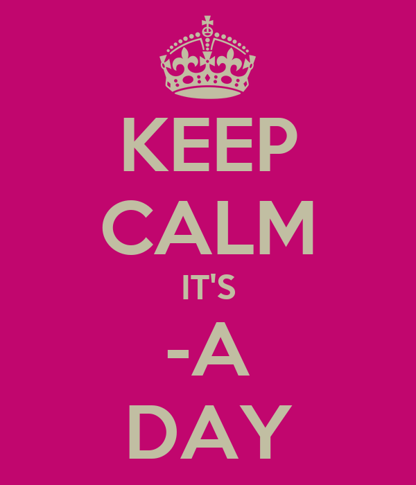 KEEP CALM IT'S -A DAY