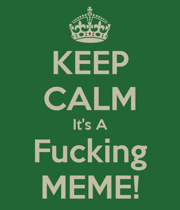 KEEP CALM It's A Fucking MEME!