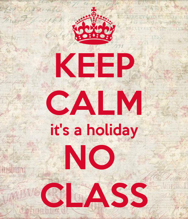 KEEP CALM it's a holiday NO  CLASS