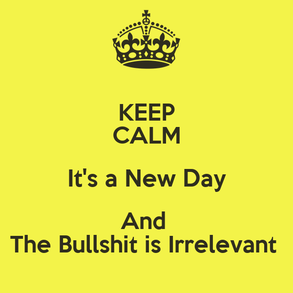 KEEP CALM It's a New Day And  The Bullshit is Irrelevant