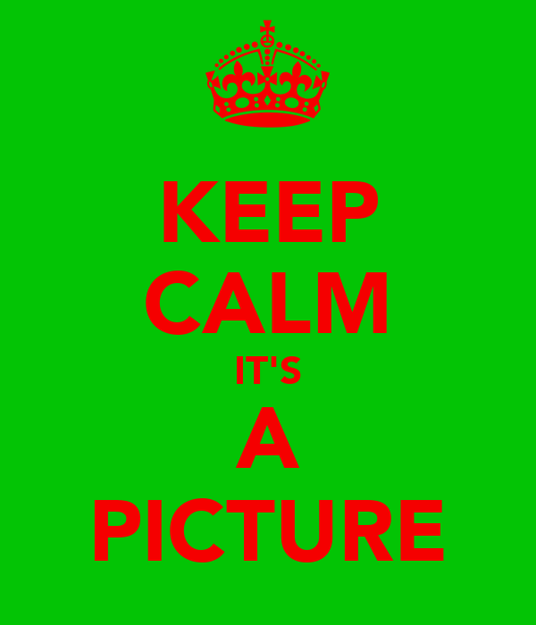 KEEP CALM IT'S A PICTURE