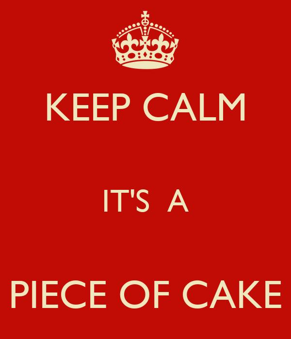 KEEP CALM  IT'S  A  PIECE OF CAKE