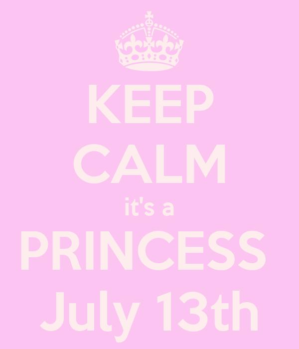 KEEP CALM it's a PRINCESS  July 13th