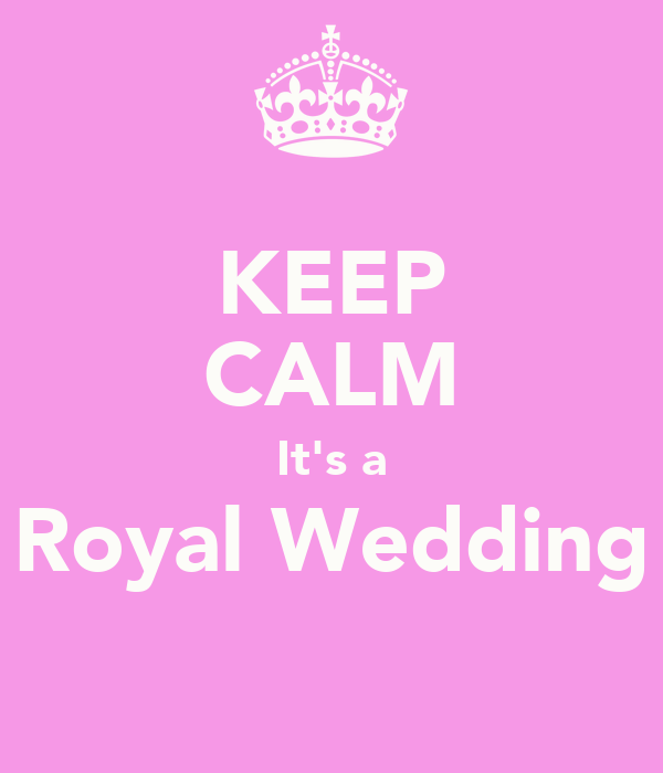 KEEP CALM It's a Royal Wedding
