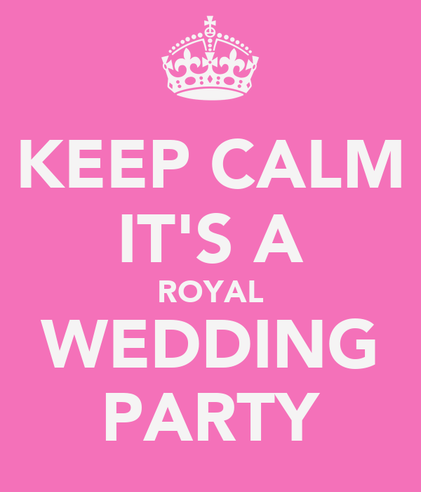 KEEP CALM IT'S A ROYAL WEDDING PARTY