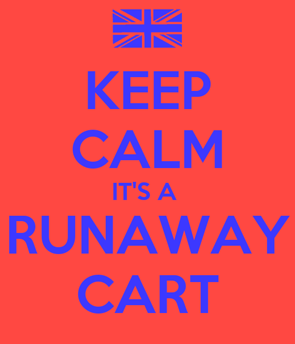 KEEP CALM IT'S A  RUNAWAY CART