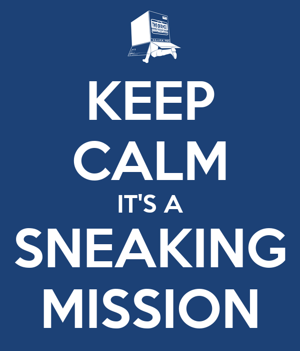 KEEP CALM IT'S A SNEAKING MISSION