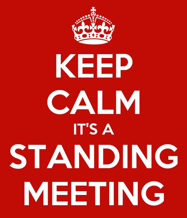 KEEP CALM IT'S A STANDING MEETING