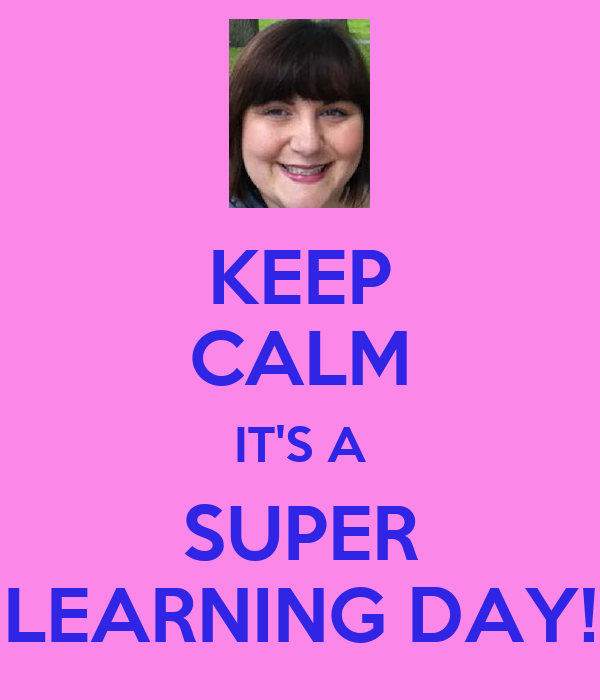 KEEP CALM IT'S A SUPER LEARNING DAY!