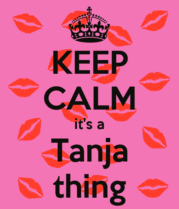 KEEP CALM it's a Tanja thing
