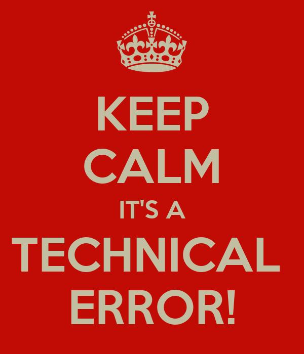 KEEP CALM IT'S A TECHNICAL  ERROR!