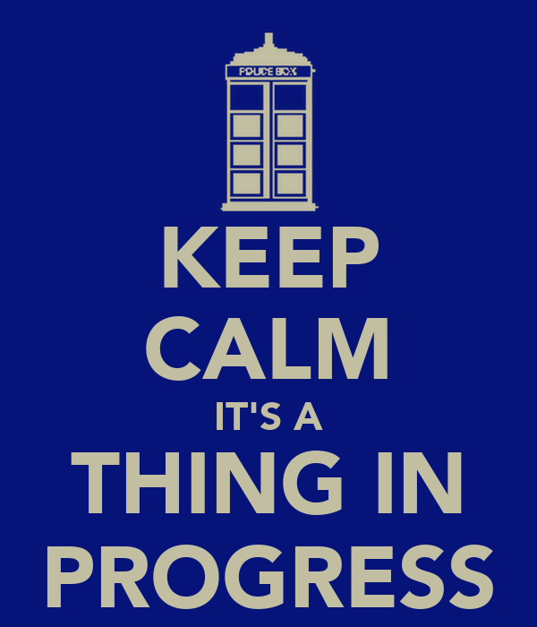 KEEP CALM IT'S A THING IN PROGRESS