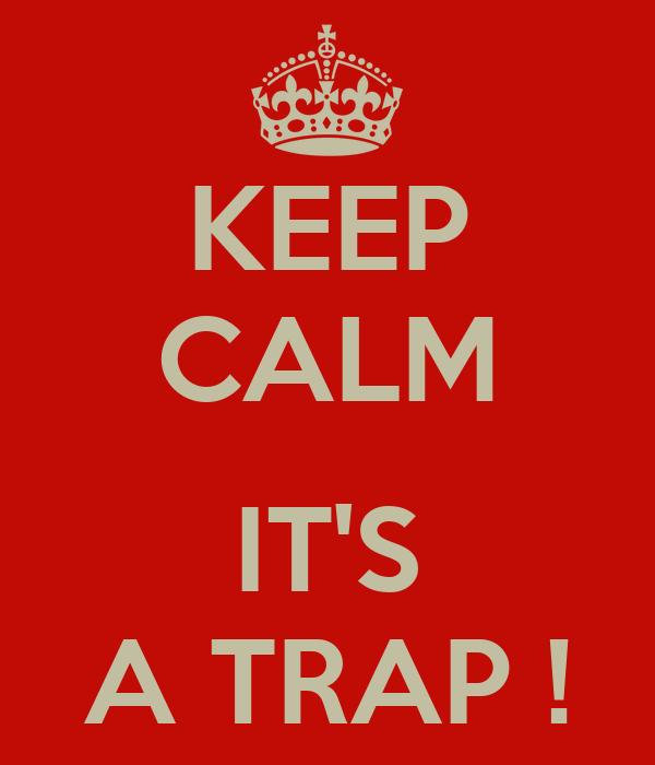 KEEP CALM  IT'S A TRAP !
